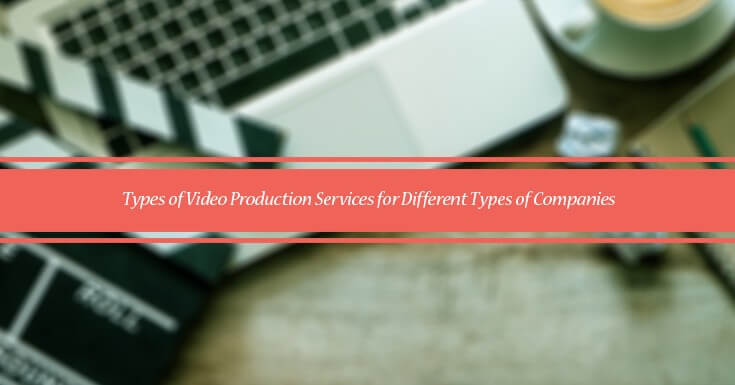 Types of Video Production Services for Different Types of Companies